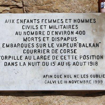 Le 15 août 1918, le vapeur le Balkan quitte le continent à destination de la Corse avec 519 passagers à bord dont 300 soldats permissionnaires. Dans la nuit du 15 au 16, le navire est repéré par un sous-marin allemand. Le vapeur est torpillé au large de Calvi. Il coule rapidement entraînant avec lui dans la mort, 417 passagers. Les secours repêcheront les 102 survivants.