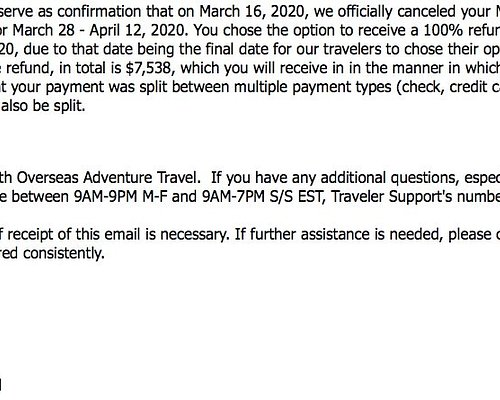 This is a confirmation email agreeing to the 100% refund for the trip. A few weeks later OAT changed their policy and ignored their previous offer and revised the refund to ZERO! NOT COOL. Possibly ILLEGAL???