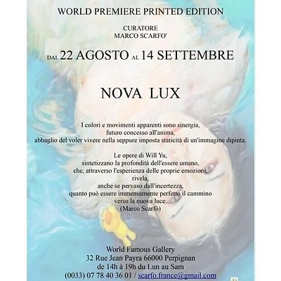 "World Premiere Exhibition Printed Ed. Title : ""NOVA LUX"" Artist : Will Yu From Aug 22nd to Sep 14th Open : from Mon to Sat 14h to 19h Free entry. Curator : Marco Scarfó For infos, investors, sponsors, partners, seminars, ateliers, conferences, exhibition space  or all about the artist Will Yu : Exclusive contact : Marco Scarfó ( Will Yu's Official International Agent)  0033778403601 scarfo.france@gmail.com Instagram: @worldfamousgallery @will_yu_art Website : worldbestartists.bigcartel.com"